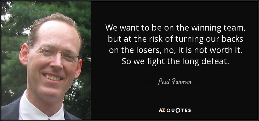 We want to be on the winning team, but at the risk of turning our backs on the losers, no, it is not worth it. So we fight the long defeat. - Paul Farmer