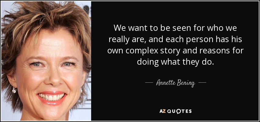 We want to be seen for who we really are, and each person has his own complex story and reasons for doing what they do. - Annette Bening