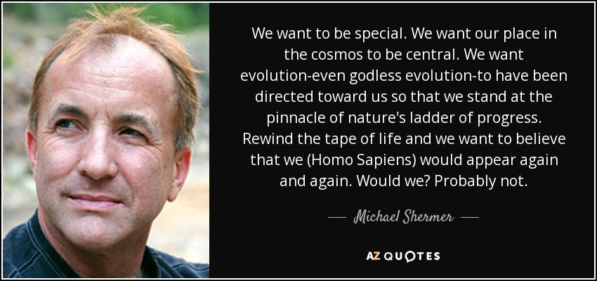 We want to be special. We want our place in the cosmos to be central. We want evolution-even godless evolution-to have been directed toward us so that we stand at the pinnacle of nature's ladder of progress. Rewind the tape of life and we want to believe that we (Homo Sapiens) would appear again and again. Would we? Probably not. - Michael Shermer
