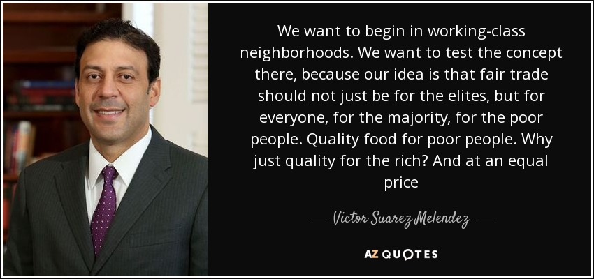 We want to begin in working-class neighborhoods. We want to test the concept there, because our idea is that fair trade should not just be for the elites, but for everyone, for the majority, for the poor people. Quality food for poor people. Why just quality for the rich? And at an equal price - Victor Suarez Melendez