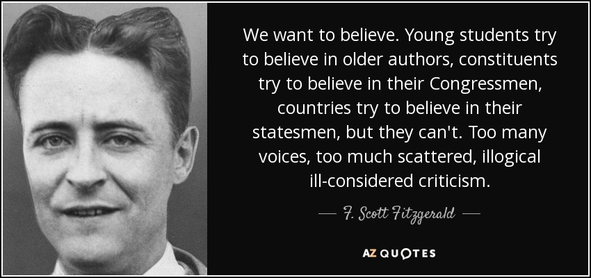 We want to believe. Young students try to believe in older authors, constituents try to believe in their Congressmen, countries try to believe in their statesmen, but they can't. Too many voices, too much scattered, illogical ill-considered criticism. - F. Scott Fitzgerald