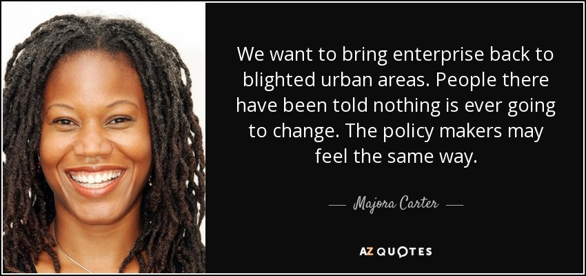 We want to bring enterprise back to blighted urban areas. People there have been told nothing is ever going to change. The policy makers may feel the same way. - Majora Carter