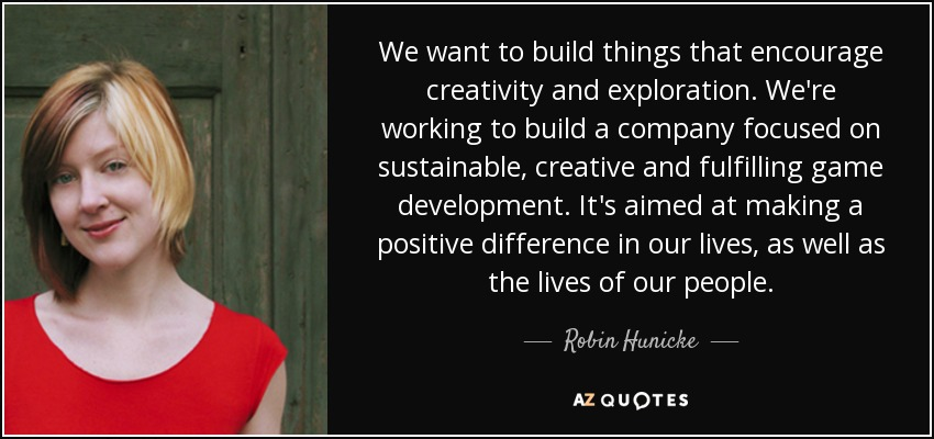 We want to build things that encourage creativity and exploration. We're working to build a company focused on sustainable, creative and fulfilling game development. It's aimed at making a positive difference in our lives, as well as the lives of our people. - Robin Hunicke
