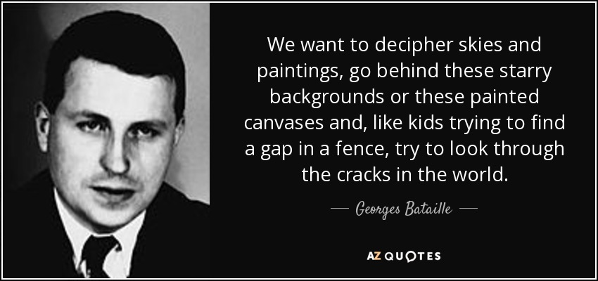 We want to decipher skies and paintings, go behind these starry backgrounds or these painted canvases and, like kids trying to find a gap in a fence, try to look through the cracks in the world. - Georges Bataille