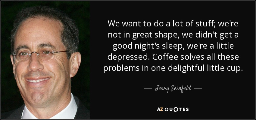 We want to do a lot of stuff; we're not in great shape. We didn't get a good night's sleep. We're a little depressed. Coffee solves all these problems in one delightful little cup. - Jerry Seinfeld