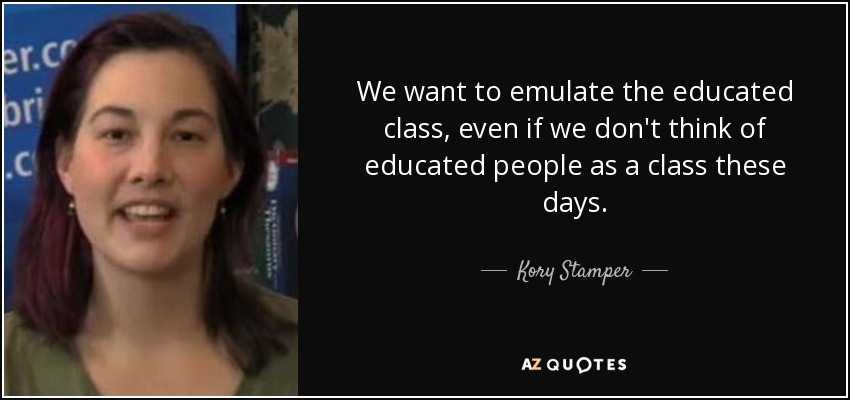 We want to emulate the educated class, even if we don't think of educated people as a class these days. - Kory Stamper