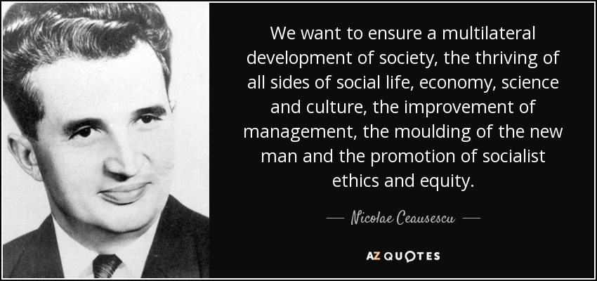 We want to ensure a multilateral development of society, the thriving of all sides of social life, economy, science and culture, the improvement of management, the moulding of the new man and the promotion of socialist ethics and equity. - Nicolae Ceausescu