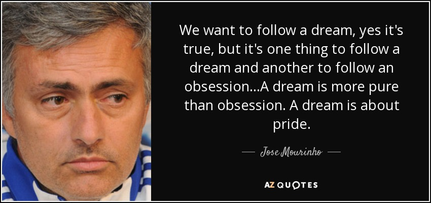 We want to follow a dream, yes it's true, but it's one thing to follow a dream and another to follow an obsession...A dream is more pure than obsession. A dream is about pride. - Jose Mourinho