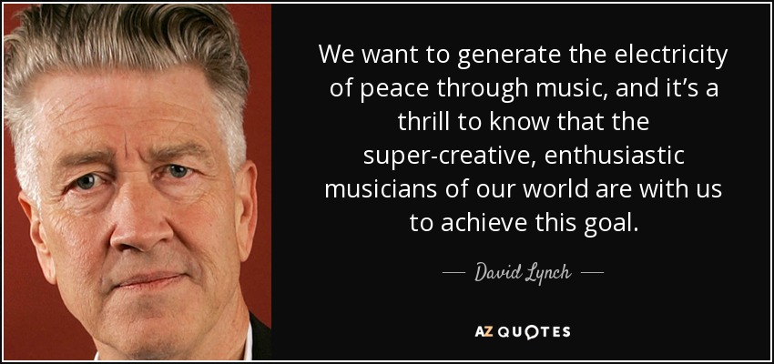 We want to generate the electricity of peace through music, and it's a thrill to know that the super-creative, enthusiastic musicians of our world are with us to achieve this goal. - David Lynch