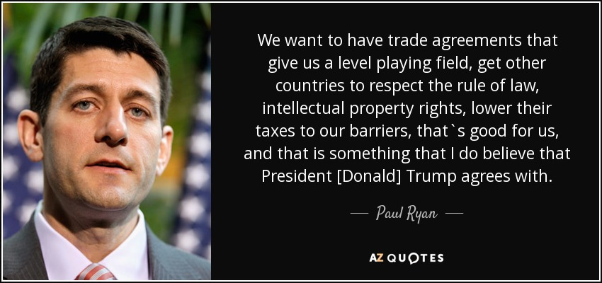 We want to have trade agreements that give us a level playing field, get other countries to respect the rule of law, intellectual property rights, lower their taxes to our barriers, that`s good for us, and that is something that I do believe that President [Donald] Trump agrees with. - Paul Ryan
