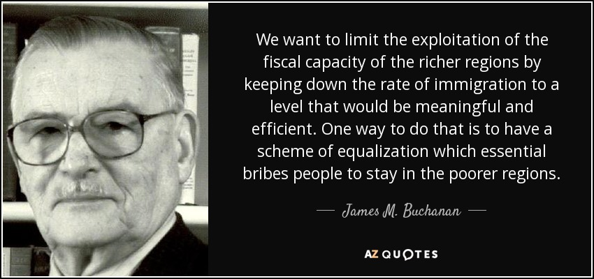 We want to limit the exploitation of the fiscal capacity of the richer regions by keeping down the rate of immigration to a level that would be meaningful and efficient. One way to do that is to have a scheme of equalization which essential bribes people to stay in the poorer regions. - James M. Buchanan
