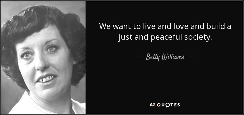 We want to live and love and build a just and peaceful society. - Betty Williams
