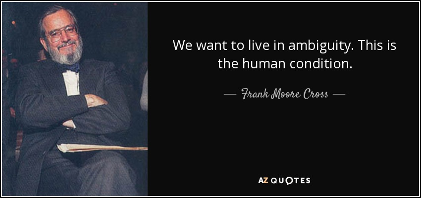 We want to live in ambiguity. This is the human condition. - Frank Moore Cross