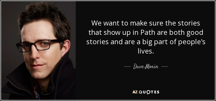 We want to make sure the stories that show up in Path are both good stories and are a big part of people's lives. - Dave Morin