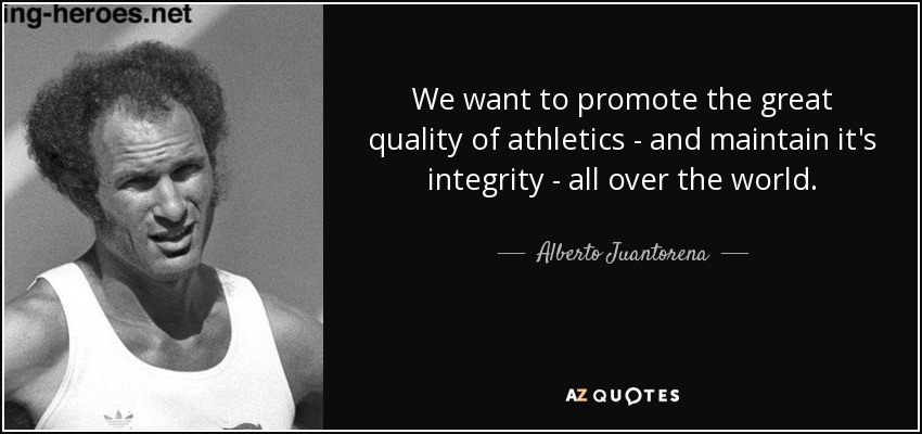 We want to promote the great quality of athletics - and maintain it's integrity - all over the world. - Alberto Juantorena
