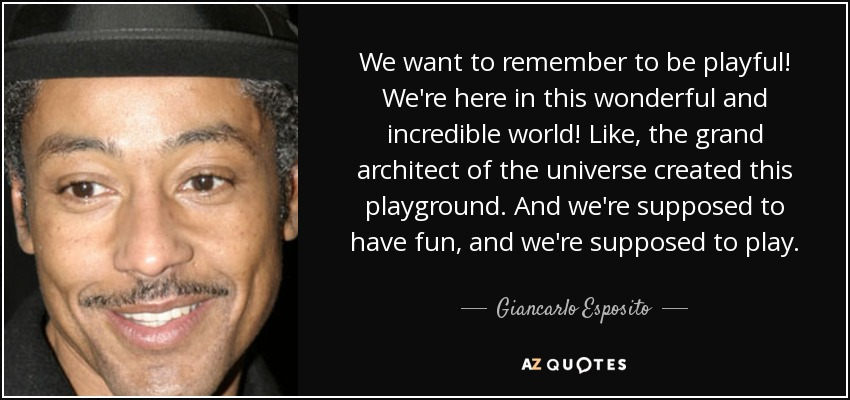 We want to remember to be playful! We're here in this wonderful and incredible world! Like, the grand architect of the universe created this playground. And we're supposed to have fun, and we're supposed to play. - Giancarlo Esposito
