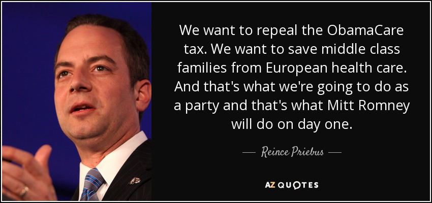 We want to repeal the ObamaCare tax. We want to save middle class families from European health care. And that's what we're going to do as a party and that's what Mitt Romney will do on day one. - Reince Priebus