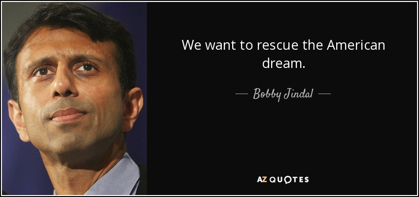 We want to rescue the American dream. - Bobby Jindal