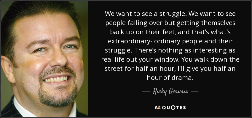 We want to see a struggle. We want to see people falling over but getting themselves back up on their feet, and that's what's extraordinary- ordinary people and their struggle. There's nothing as interesting as real life out your window. You walk down the street for half an hour, I'll give you half an hour of drama. - Ricky Gervais