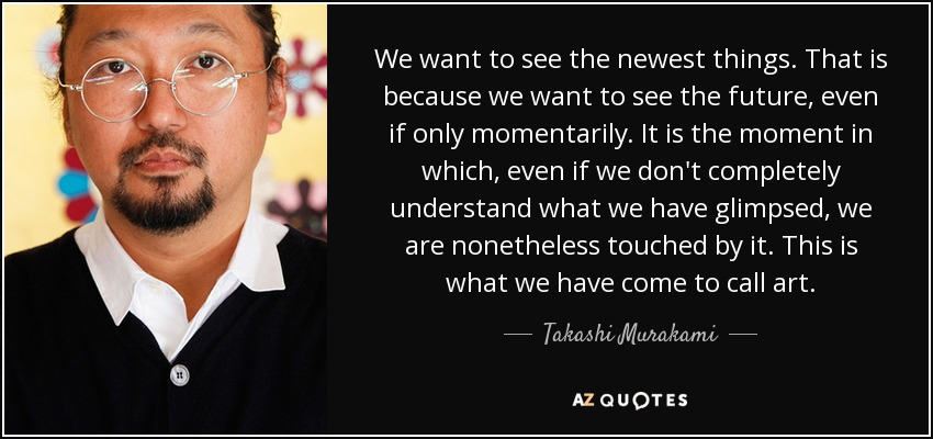 We want to see the newest things. That is because we want to see the future, even if only momentarily. It is the moment in which, even if we don't completely understand what we have glimpsed, we are nonetheless touched by it. This is what we have come to call art. - Takashi Murakami