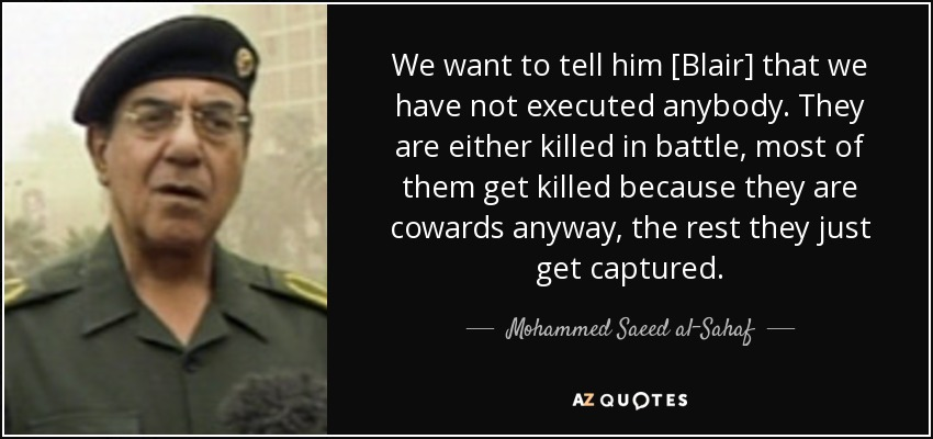 We want to tell him [Blair] that we have not executed anybody. They are either killed in battle, most of them get killed because they are cowards anyway, the rest they just get captured. - Mohammed Saeed al-Sahaf