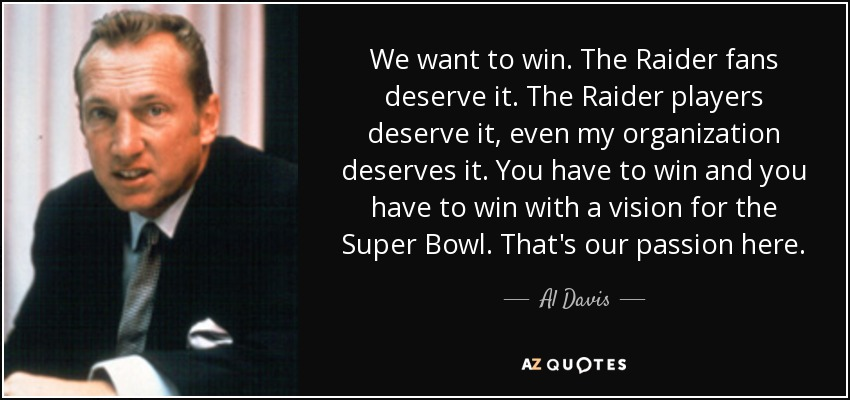We want to win. The Raider fans deserve it. The Raider players deserve it, even my organization deserves it. You have to win and you have to win with a vision for the Super Bowl. That's our passion here. - Al Davis