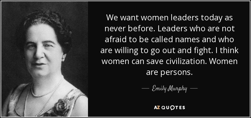 We want women leaders today as never before. Leaders who are not afraid to be called names and who are willing to go out and fight. I think women can save civilization. Women are persons. - Emily Murphy