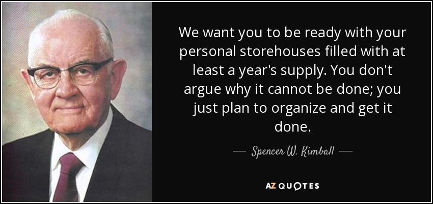 We want you to be ready with your personal storehouses filled with at least a year's supply. You don't argue why it cannot be done; you just plan to organize and get it done. - Spencer W. Kimball