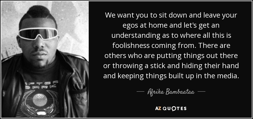 We want you to sit down and leave your egos at home and let's get an understanding as to where all this is foolishness coming from. There are others who are putting things out there or throwing a stick and hiding their hand and keeping things built up in the media. - Afrika Bambaataa