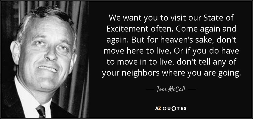 We want you to visit our State of Excitement often. Come again and again. But for heaven's sake, don't move here to live. Or if you do have to move in to live, don't tell any of your neighbors where you are going. - Tom McCall