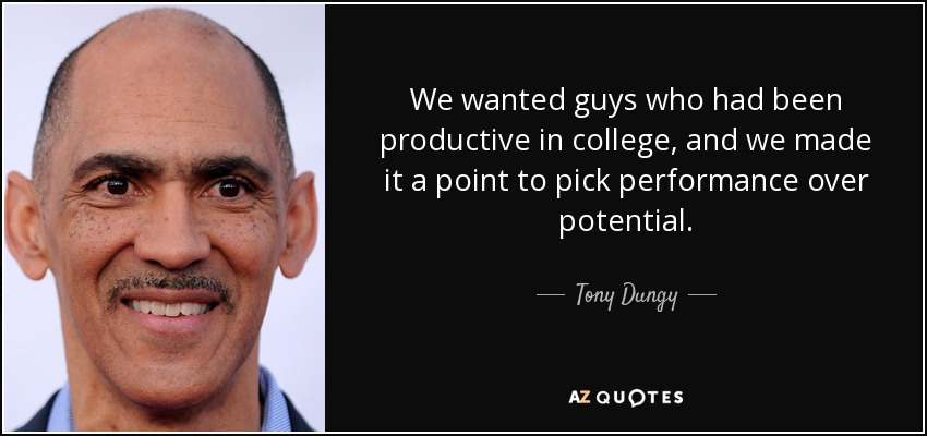 We wanted guys who had been productive in college, and we made it a point to pick performance over potential. - Tony Dungy