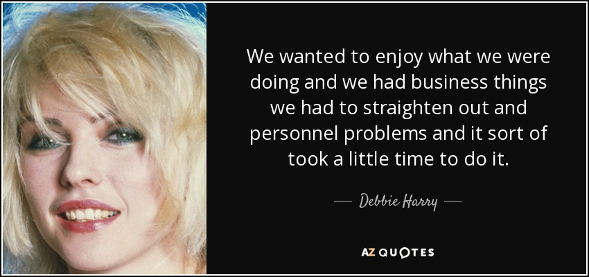 We wanted to enjoy what we were doing and we had business things we had to straighten out and personnel problems and it sort of took a little time to do it. - Debbie Harry