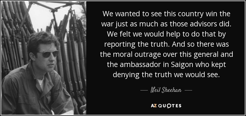 We wanted to see this country win the war just as much as those advisors did. We felt we would help to do that by reporting the truth. And so there was the moral outrage over this general and the ambassador in Saigon who kept denying the truth we would see. - Neil Sheehan