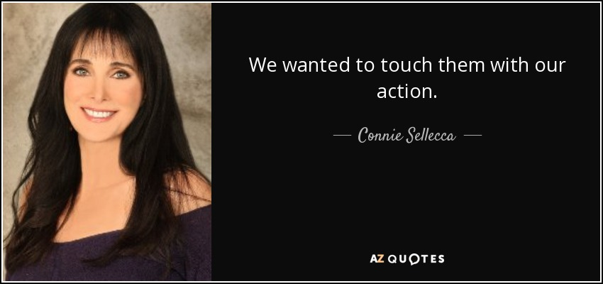 We wanted to touch them with our action. - Connie Sellecca