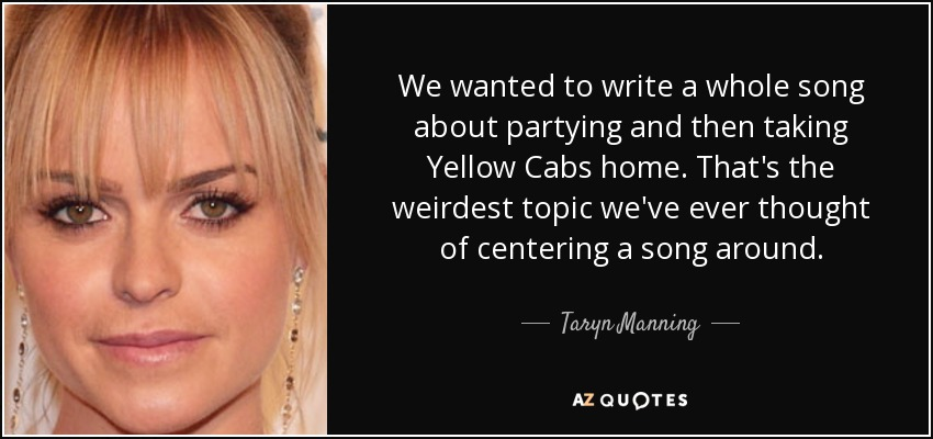 We wanted to write a whole song about partying and then taking Yellow Cabs home. That's the weirdest topic we've ever thought of centering a song around. - Taryn Manning