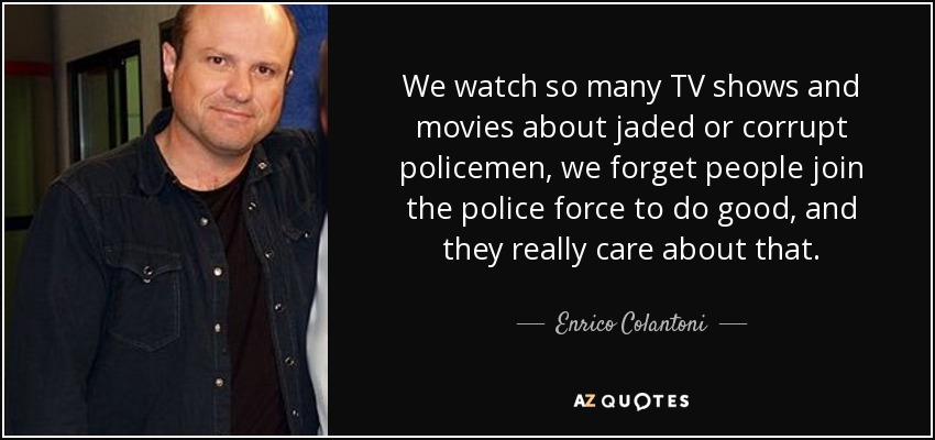 We watch so many TV shows and movies about jaded or corrupt policemen, we forget people join the police force to do good, and they really care about that. - Enrico Colantoni