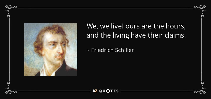 We, we live! ours are the hours, and the living have their claims. - Friedrich Schiller