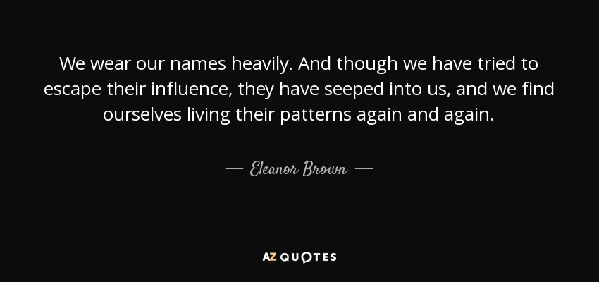 We wear our names heavily. And though we have tried to escape their influence, they have seeped into us, and we find ourselves living their patterns again and again. - Eleanor Brown