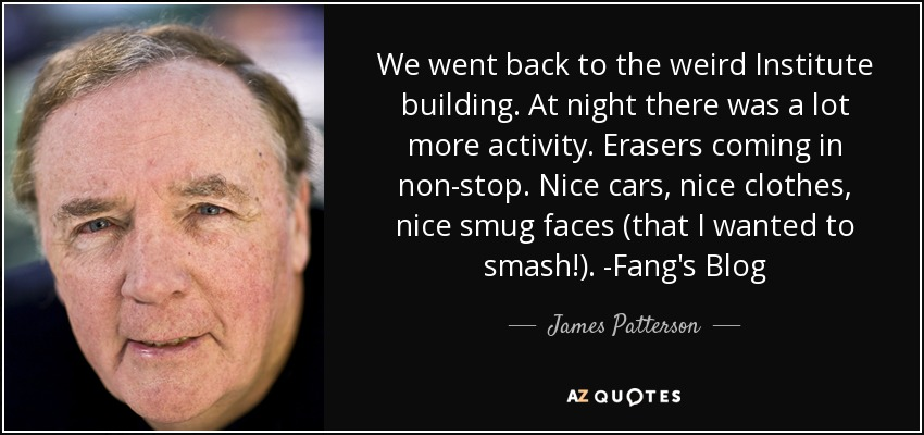 We went back to the weird Institute building. At night there was a lot more activity. Erasers coming in non-stop. Nice cars, nice clothes, nice smug faces (that I wanted to smash!). -Fang's Blog - James Patterson