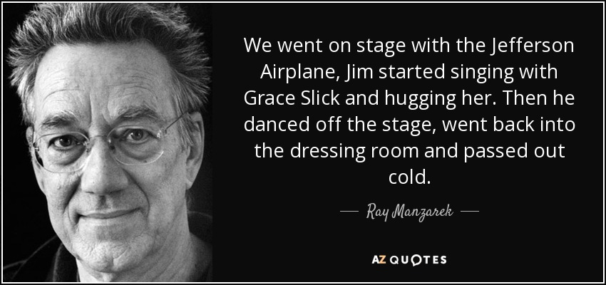 We went on stage with the Jefferson Airplane, Jim started singing with Grace Slick and hugging her. Then he danced off the stage, went back into the dressing room and passed out cold. - Ray Manzarek