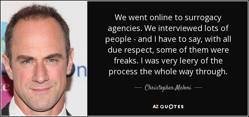 We went online to surrogacy agencies. We interviewed lots of people - and I have to say, with all due respect, some of them were freaks. I was very leery of the process the whole way through. - Christopher Meloni