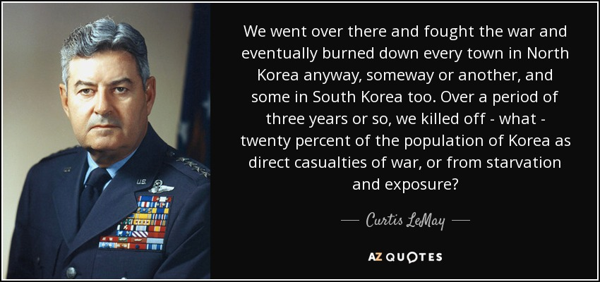 We went over there and fought the war and eventually burned down every town in North Korea anyway, someway or another, and some in South Korea too. Over a period of three years or so, we killed off - what - twenty percent of the population of Korea as direct casualties of war, or from starvation and exposure? - Curtis LeMay