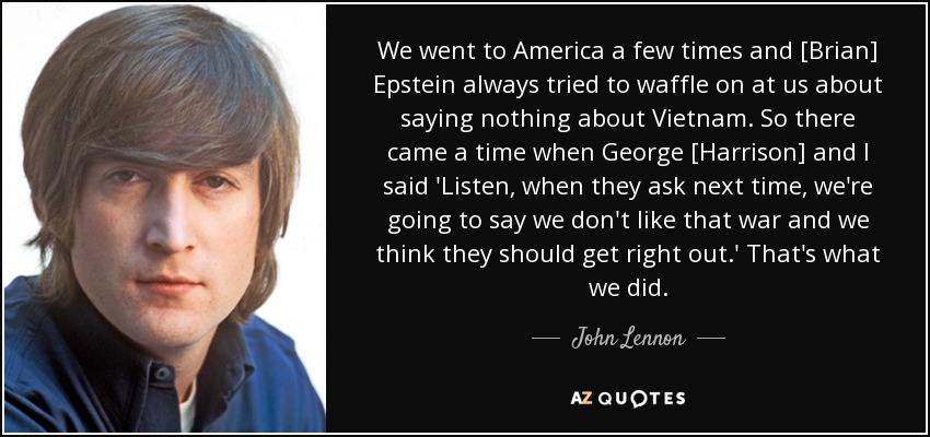We went to America a few times and [Brian] Epstein always tried to waffle on at us about saying nothing about Vietnam. So there came a time when George [Harrison] and I said 'Listen, when they ask next time, we're going to say we don't like that war and we think they should get right out.' That's what we did. - John Lennon