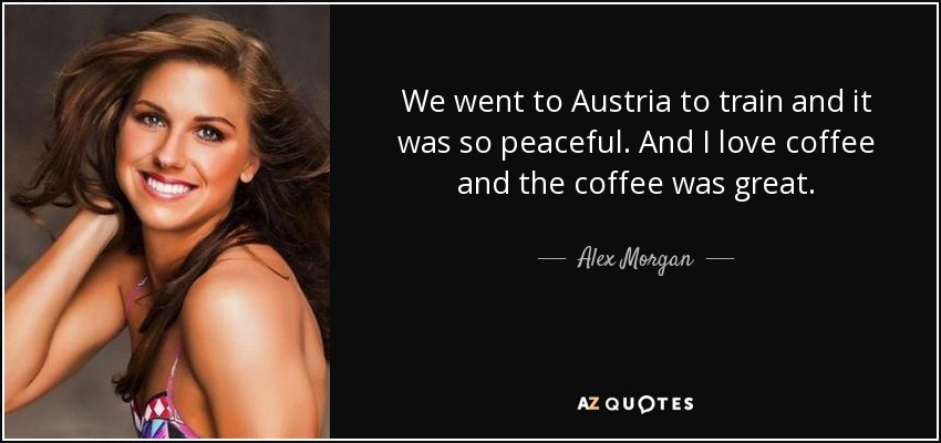 We went to Austria to train and it was so peaceful. And I love coffee and the coffee was great. - Alex Morgan