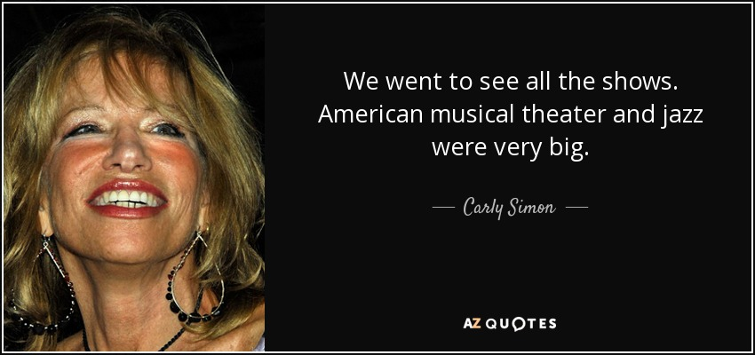 We went to see all the shows. American musical theater and jazz were very big. - Carly Simon