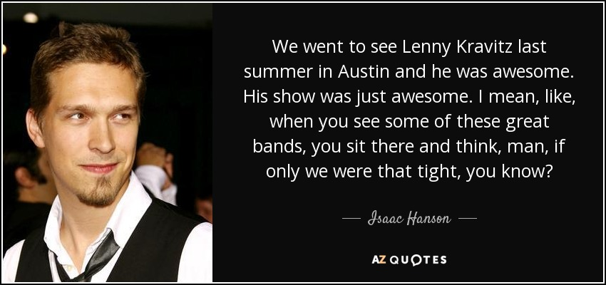 We went to see Lenny Kravitz last summer in Austin and he was awesome. His show was just awesome. I mean, like, when you see some of these great bands, you sit there and think, man, if only we were that tight, you know? - Isaac Hanson