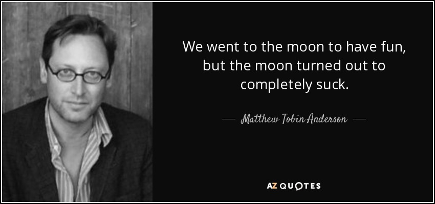 We went to the moon to have fun, but the moon turned out to completely suck. - Matthew Tobin Anderson