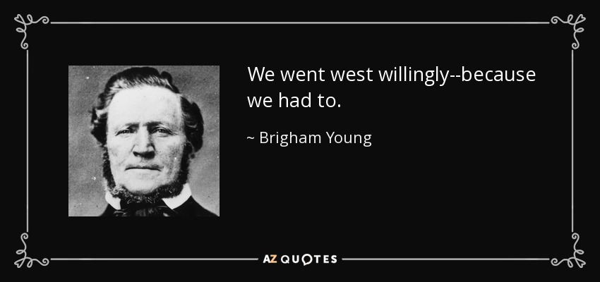We went west willingly--because we had to. - Brigham Young
