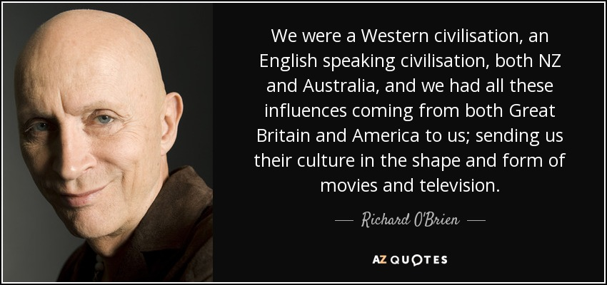 We were a Western civilisation, an English speaking civilisation, both NZ and Australia, and we had all these influences coming from both Great Britain and America to us; sending us their culture in the shape and form of movies and television. - Richard O'Brien