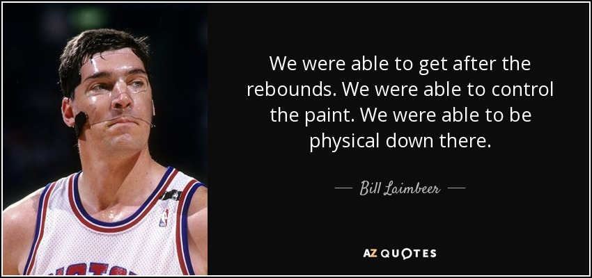 We were able to get after the rebounds. We were able to control the paint. We were able to be physical down there. - Bill Laimbeer